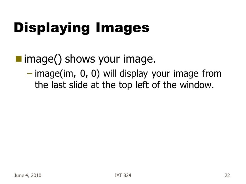 June 4, 2010IAT 33422 Displaying Images  image() shows your image.