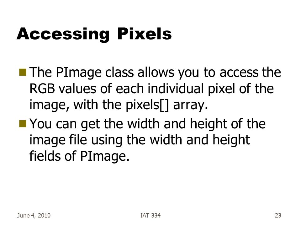 June 4, 2010IAT 33423 Accessing Pixels  The PImage class allows you to access the RGB values of each individual pixel of the image, with the pixels[] array.