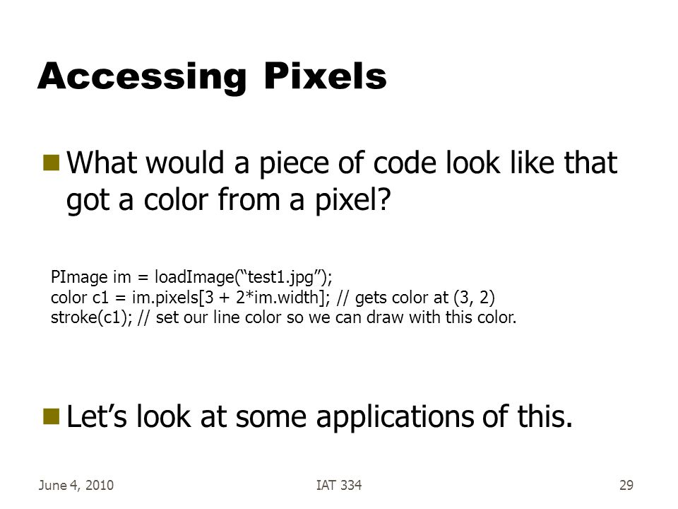June 4, 2010IAT 33429 Accessing Pixels  What would a piece of code look like that got a color from a pixel.