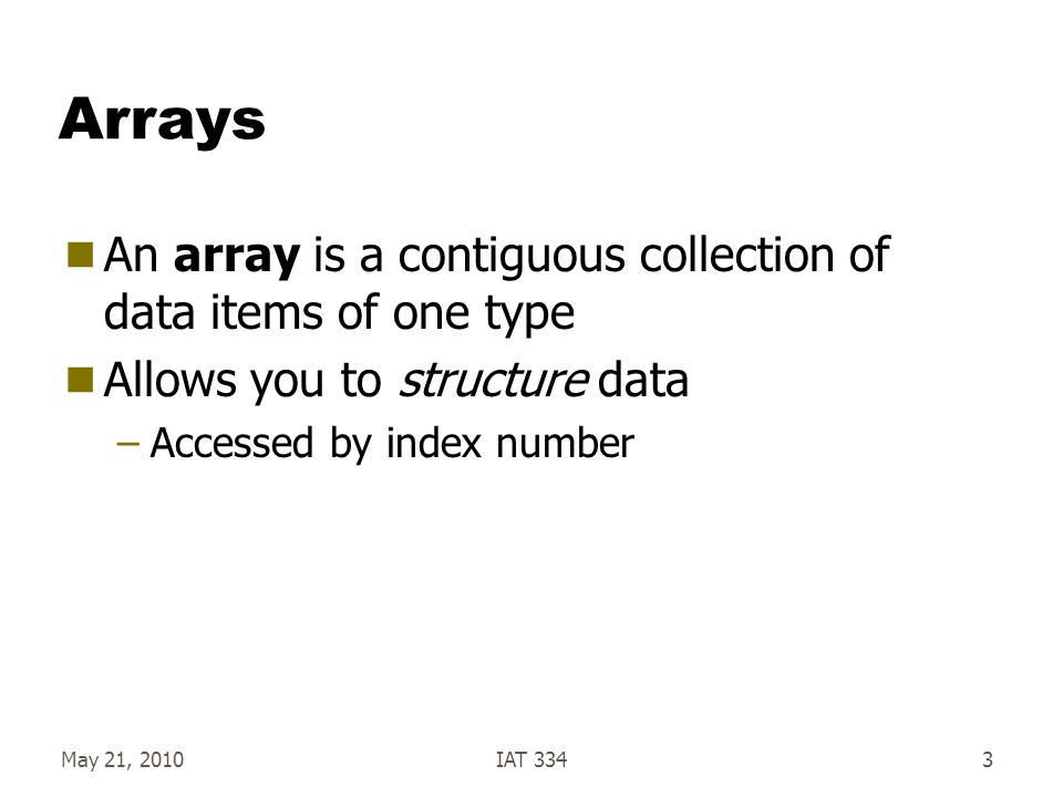 Arrays  An array is a contiguous collection of data items of one type  Allows you to structure data –Accessed by index number May 21, 2010IAT 3343