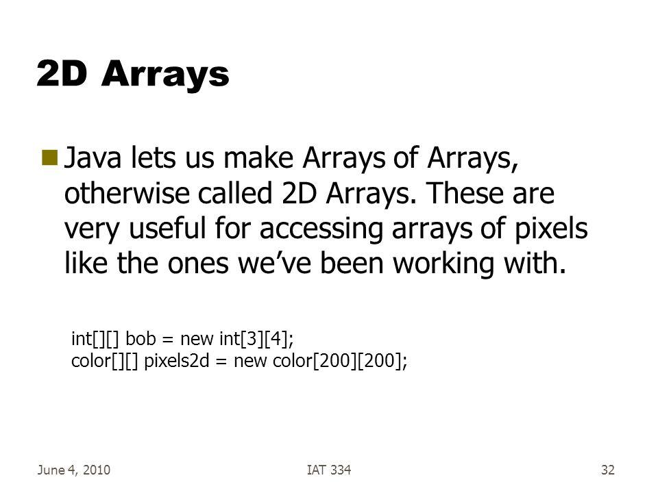 June 4, 2010IAT 33432 2D Arrays  Java lets us make Arrays of Arrays, otherwise called 2D Arrays.