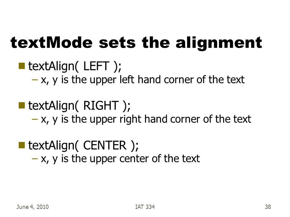 June 4, 2010IAT 33438 textMode sets the alignment  textAlign( LEFT ); –x, y is the upper left hand corner of the text  textAlign( RIGHT ); –x, y is the upper right hand corner of the text  textAlign( CENTER ); –x, y is the upper center of the text