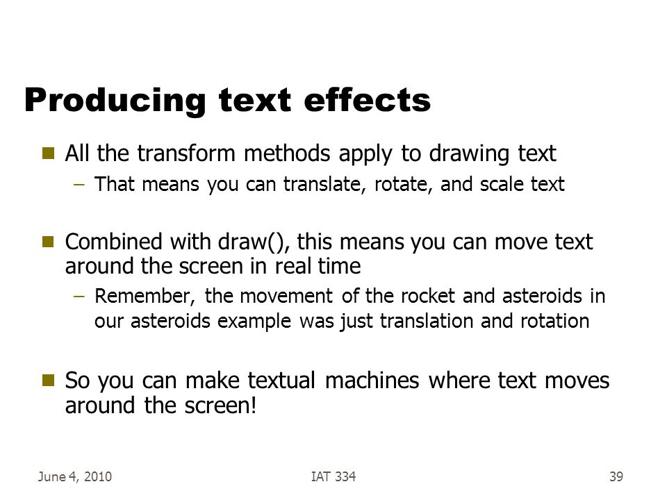 June 4, 2010IAT 33439 Producing text effects  All the transform methods apply to drawing text –That means you can translate, rotate, and scale text  Combined with draw(), this means you can move text around the screen in real time –Remember, the movement of the rocket and asteroids in our asteroids example was just translation and rotation  So you can make textual machines where text moves around the screen!