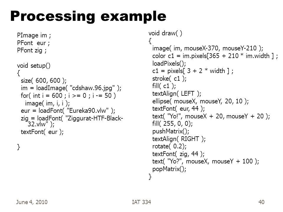 June 4, 2010IAT 33440 Processing example PImage im ; PFont eur ; PFont zig ; void setup() { size( 600, 600 ); im = loadImage( cdshaw.96.jpg ); for( int i = 600 ; i >= 0 ; i -= 50 ) image( im, i, i ); eur = loadFont( Eureka90.vlw ); zig = loadFont( Ziggurat-HTF-Black- 32.vlw ); textFont( eur ); } void draw( ) { image( im, mouseX-370, mouseY-210 ); color c1 = im.pixels[365 + 210 * im.width ] ; loadPixels(); c1 = pixels[ 3 + 2 * width ] ; stroke( c1 ); fill( c1 ); textAlign( LEFT ); ellipse( mouseX, mouseY, 20, 10 ); textFont( eur, 44 ); text( Yo! , mouseX + 20, mouseY + 20 ); fill( 255, 0, 0); pushMatrix(); textAlign( RIGHT ); rotate( 0.2); textFont( zig, 44 ); text( Yo , mouseX, mouseY + 100 ); popMatrix(); }