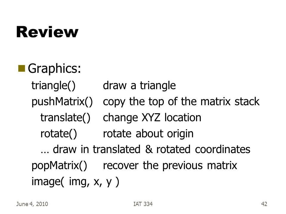Review  Graphics: triangle()draw a triangle pushMatrix() copy the top of the matrix stack translate()change XYZ location rotate()rotate about origin … draw in translated & rotated coordinates popMatrix()recover the previous matrix image( img, x, y ) June 4, 2010IAT 33442