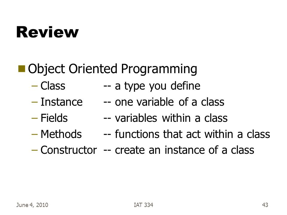 Review  Object Oriented Programming –Class-- a type you define –Instance-- one variable of a class –Fields-- variables within a class –Methods-- functions that act within a class –Constructor-- create an instance of a class June 4, 2010IAT 33443