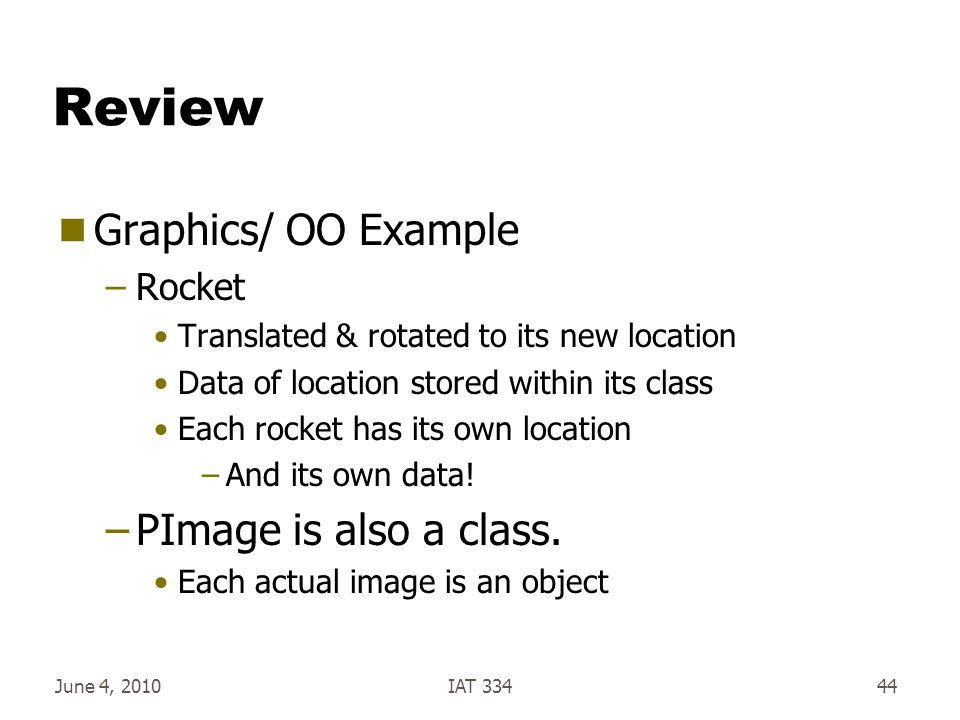 Review  Graphics/ OO Example –Rocket Translated & rotated to its new location Data of location stored within its class Each rocket has its own location –And its own data.