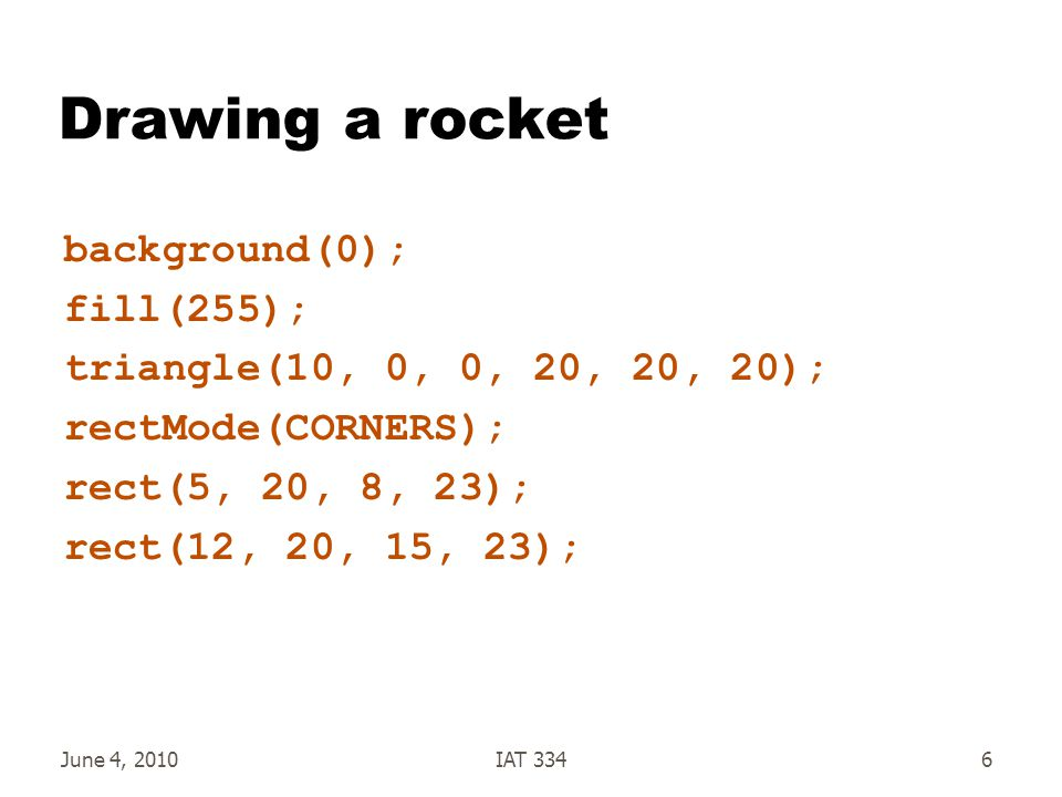 June 4, 2010IAT 33417 Adding a draw routine to our Rocket void draw() { pushMatrix(); translate(xPos, yPos); rotate(rotation); triangle(0, -halfHeight, -halfWidth, halfHeight, halfWidth, halfHeight); rectMode(CORNERS); rect(-halfWidth + 5, halfHeight, -halfWidth + 8, halfHeight + 3); rect(halfWidth - 8, halfHeight, halfWidth - 5, halfHeight + 3); popMatrix(); } Don't need arguments because we use the fields But we could define additional arguments if we wanted to No Arguments!