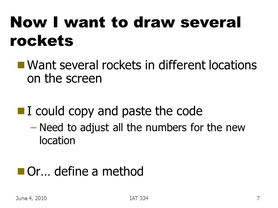 June 4, 2010IAT 3347 Now I want to draw several rockets  Want several rockets in different locations on the screen  I could copy and paste the code –Need to adjust all the numbers for the new location  Or… define a method