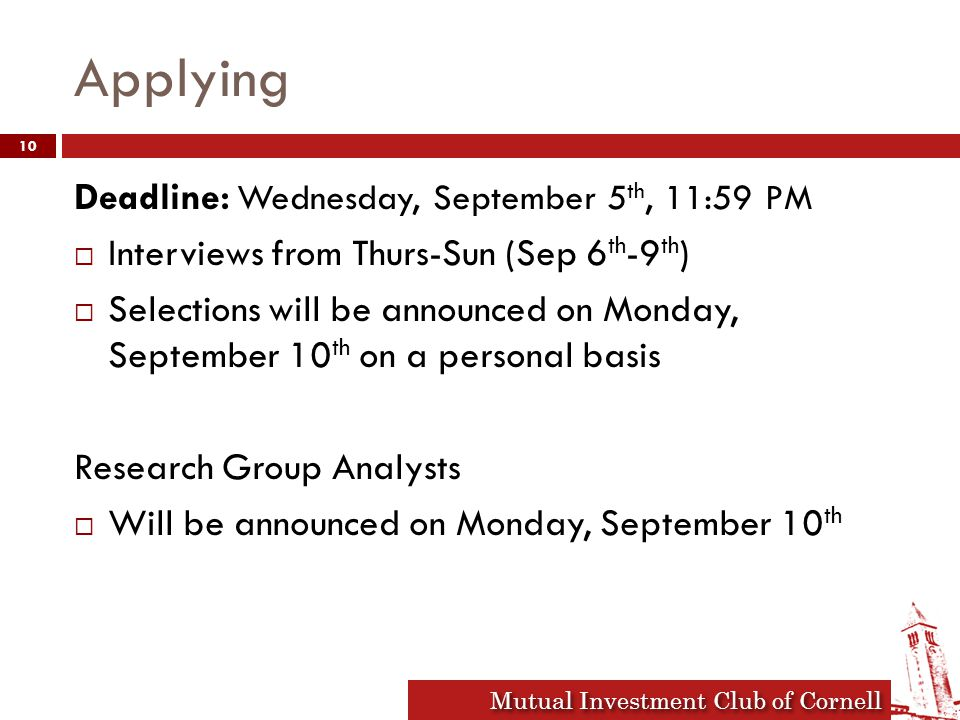 Mutual Investment Club of Cornell Applying Deadline: Wednesday, September 5 th, 11:59 PM  Interviews from Thurs-Sun (Sep 6 th -9 th )  Selections will be announced on Monday, September 10 th on a personal basis Research Group Analysts  Will be announced on Monday, September 10 th 10