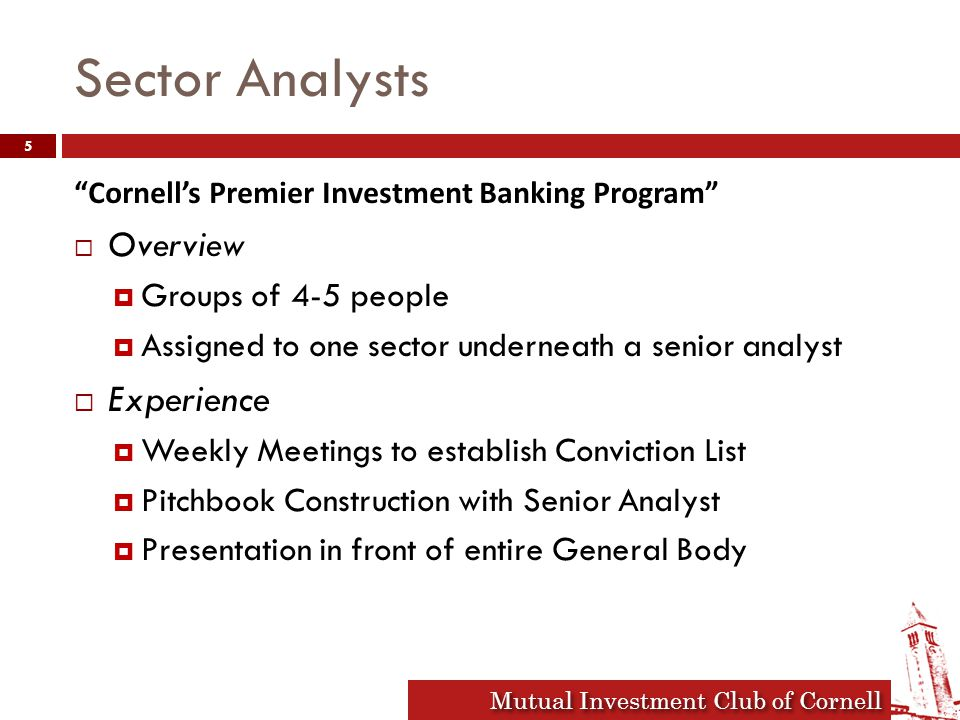 Mutual Investment Club of Cornell Sector Analysts Cornell's Premier Investment Banking Program  Overview  Groups of 4-5 people  Assigned to one sector underneath a senior analyst  Experience  Weekly Meetings to establish Conviction List  Pitchbook Construction with Senior Analyst  Presentation in front of entire General Body 5