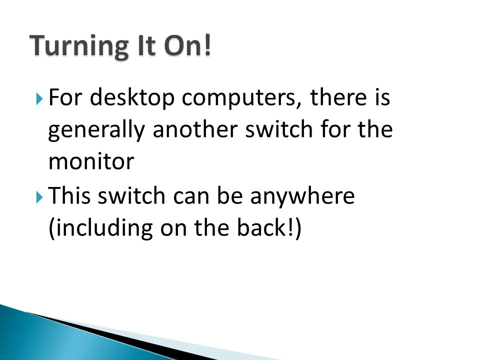  To turn on your computer, press the On button briefly, and release it  You may hear some faint noises, and see some small lights flickering as the computer gets ready to work, then the screen lights up