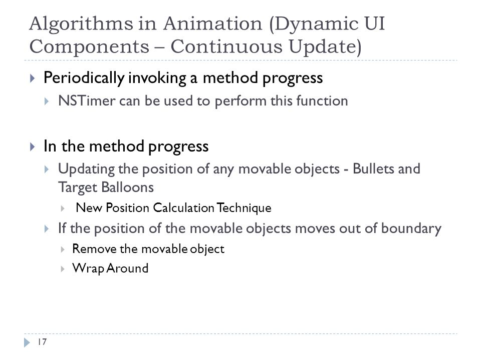 Algorithms in Animation (Dynamic UI Components – Continuous Update) 17  Periodically invoking a method progress  NSTimer can be used to perform this
