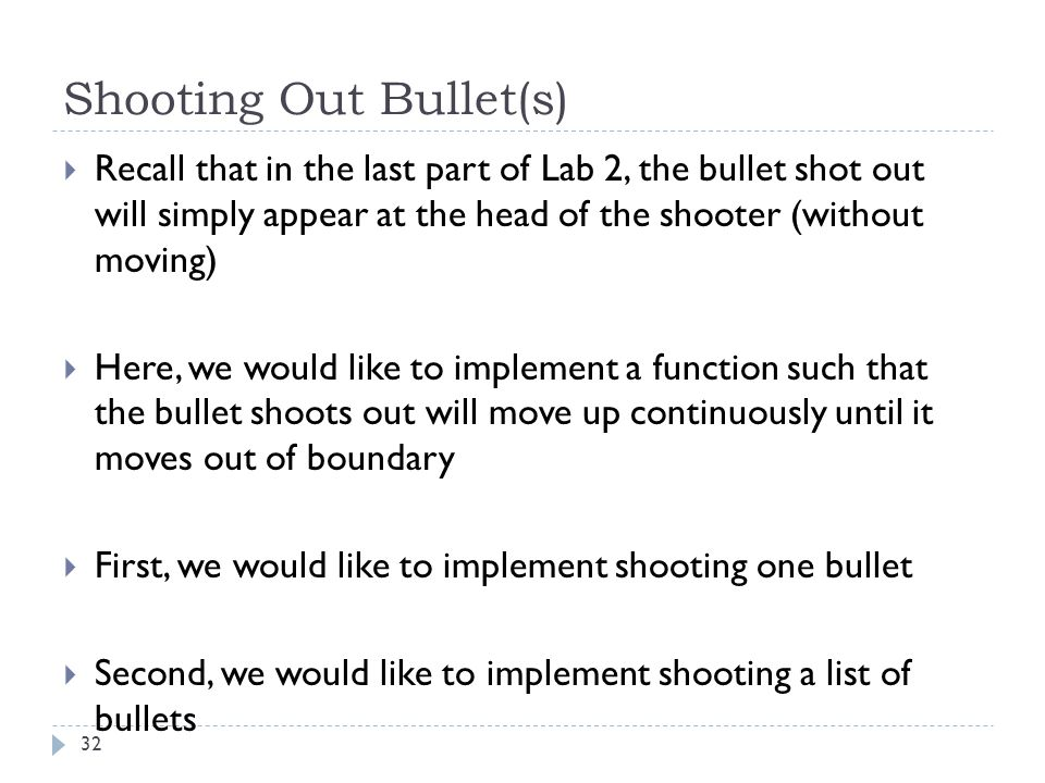 Shooting Out Bullet(s) 32  Recall that in the last part of Lab 2, the bullet shot out will simply appear at the head of the shooter (without moving)