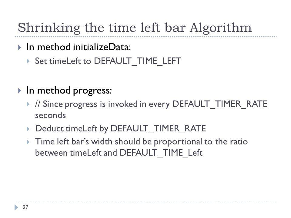 Shrinking the time left bar Algorithm 37  In method initializeData:  Set timeLeft to DEFAULT_TIME_LEFT  In method progress:  // Since progress is