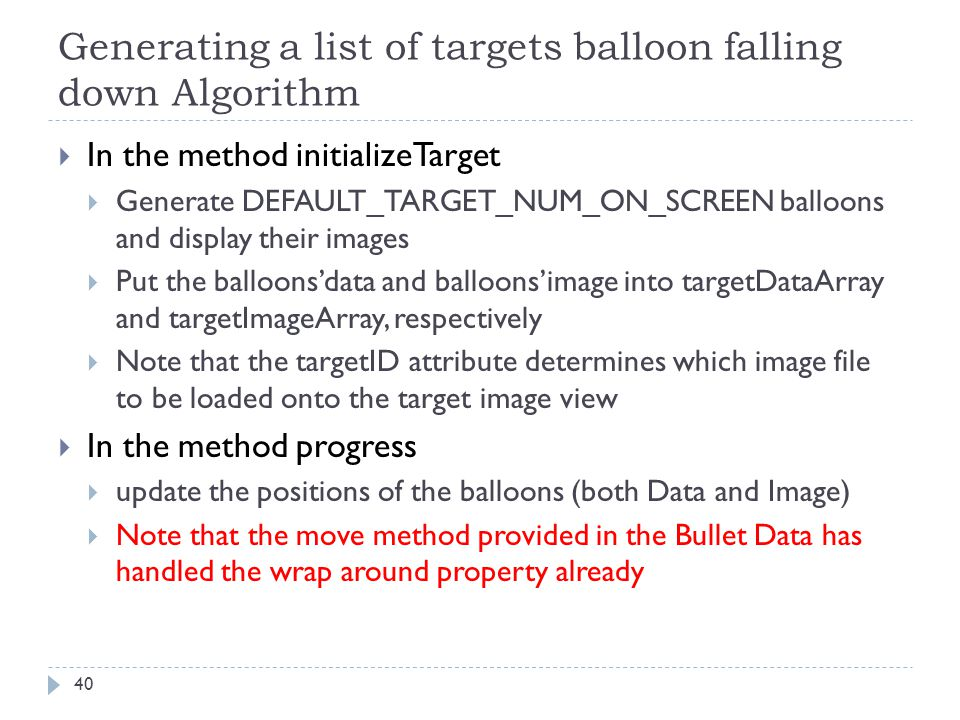 Generating a list of targets balloon falling down Algorithm 40  In the method initializeTarget  Generate DEFAULT_TARGET_NUM_ON_SCREEN balloons and d