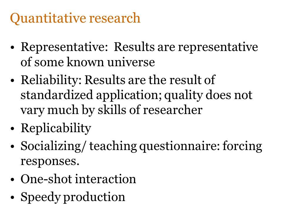Quantitative research Representative: Results are representative of some known universe Reliability: Results are the result of standardized applicatio