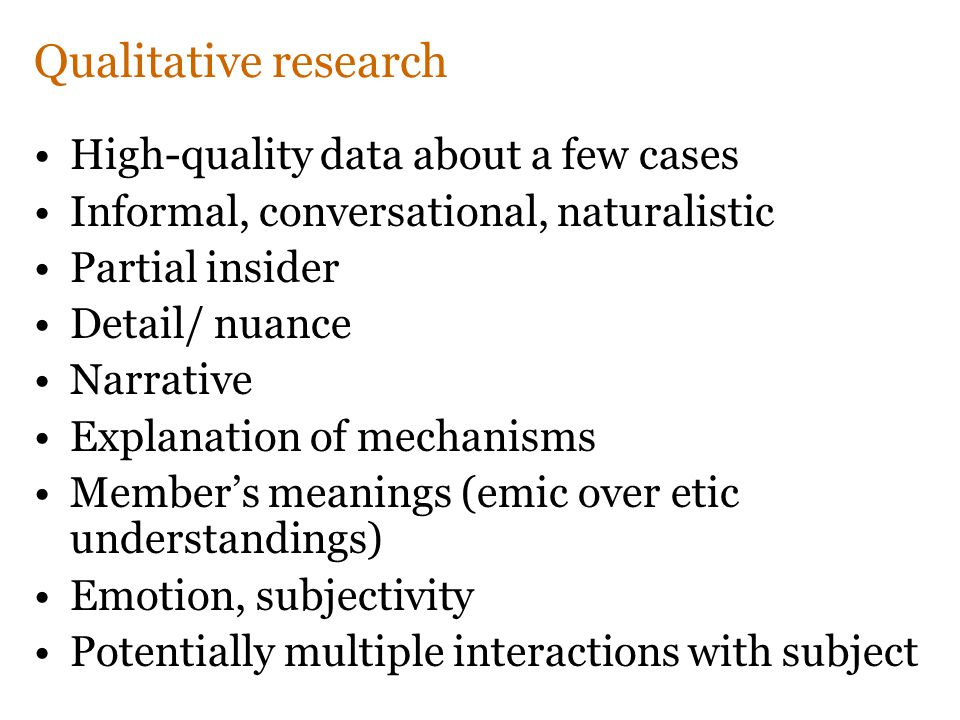 Qualitative research High-quality data about a few cases Informal, conversational, naturalistic Partial insider Detail/ nuance Narrative Explanation of mechanisms Member's meanings (emic over etic understandings) Emotion, subjectivity Potentially multiple interactions with subject
