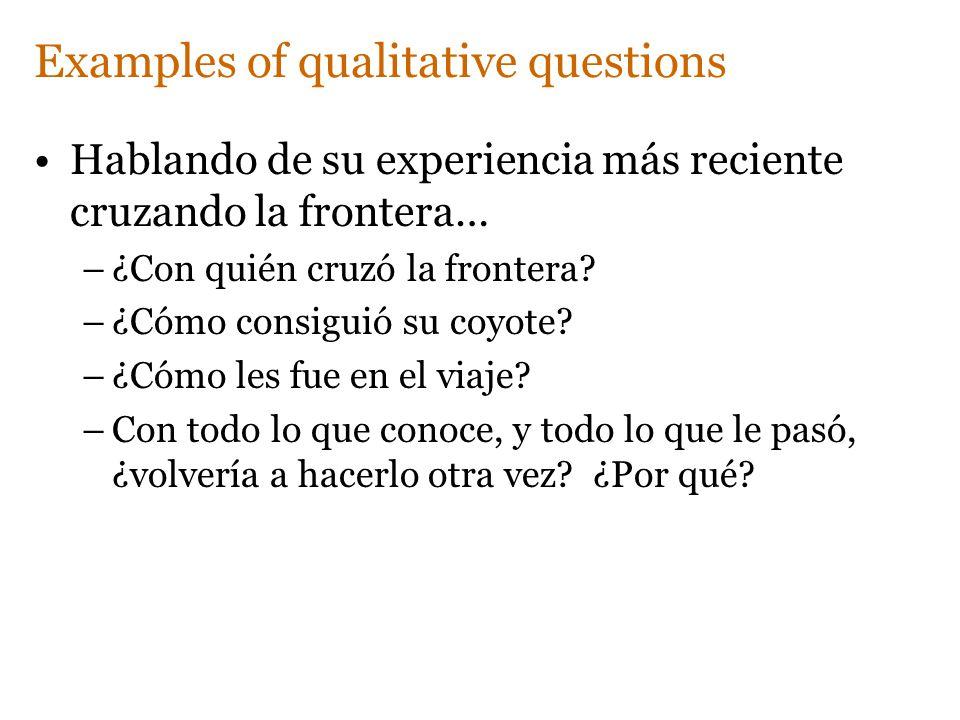 Examples of qualitative questions Hablando de su experiencia más reciente cruzando la frontera… –¿Con quién cruzó la frontera? –¿Cómo consiguió su coy