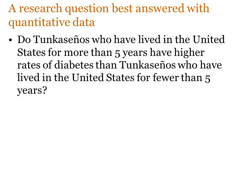 A research question best answered with quantitative data Do Tunkaseños who have lived in the United States for more than 5 years have higher rates of diabetes than Tunkaseños who have lived in the United States for fewer than 5 years?