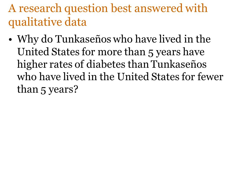 A research question best answered with qualitative data Why do Tunkaseños who have lived in the United States for more than 5 years have higher rates of diabetes than Tunkaseños who have lived in the United States for fewer than 5 years?