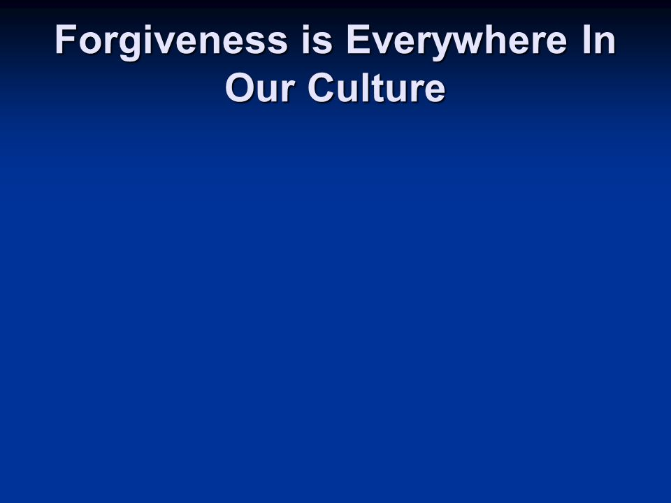 Forgiveness is Everywhere In Our Culture