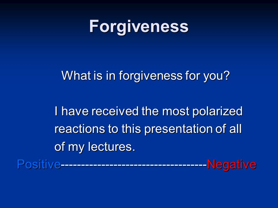Forgiveness What is in forgiveness for you. What is in forgiveness for you.