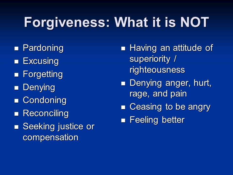 Forgiveness: What it is NOT Pardoning Pardoning Excusing Excusing Forgetting Forgetting Denying Denying Condoning Condoning Reconciling Reconciling Seeking justice or compensation Seeking justice or compensation Having an attitude of superiority / righteousness Having an attitude of superiority / righteousness Denying anger, hurt, rage, and pain Denying anger, hurt, rage, and pain Ceasing to be angry Ceasing to be angry Feeling better Feeling better