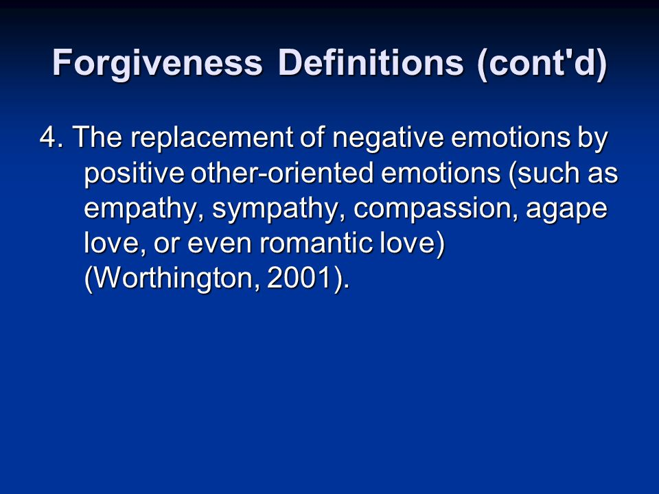 Forgiveness Definitions (cont'd) 4. The replacement of negative emotions by positive other-oriented emotions (such as empathy, sympathy, compassion, a