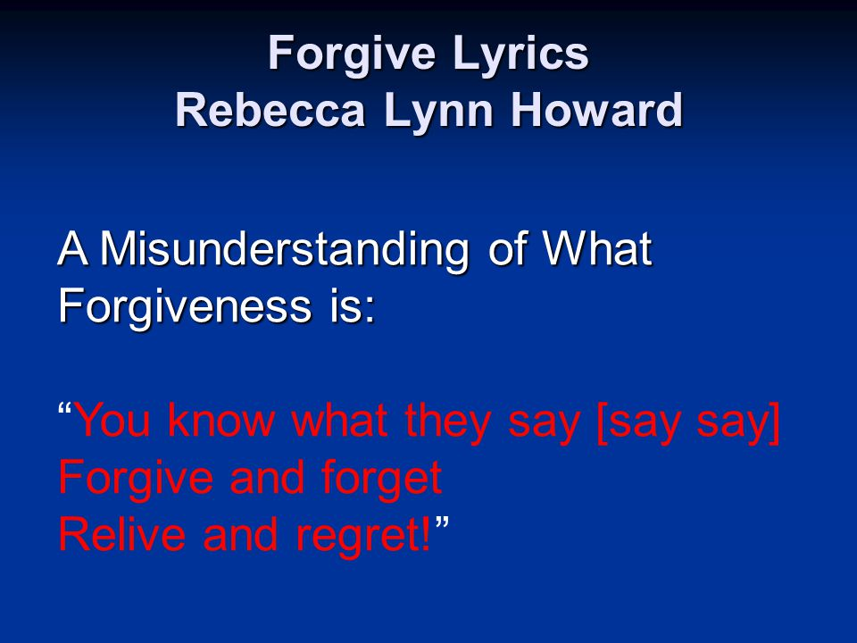 Forgive Lyrics Rebecca Lynn Howard A Misunderstanding of What Forgiveness is: You know what they say [say say] Forgive and forget Relive and regret!