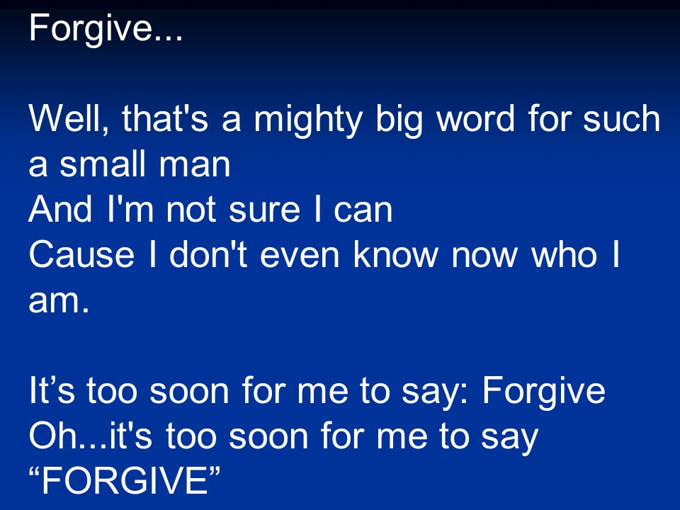Forgive... Well, that's a mighty big word for such a small man And I'm not sure I can Cause I don't even know now who I am. It's too soon for me to sa