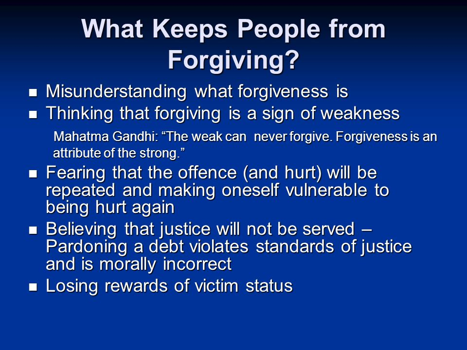 Misunderstanding what forgiveness is Misunderstanding what forgiveness is Thinking that forgiving is a sign of weakness Thinking that forgiving is a sign of weakness Mahatma Gandhi: The weak can never forgive.