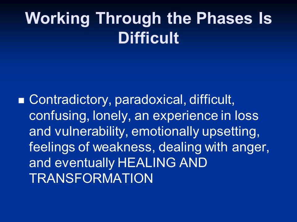 Working Through the Phases Is Difficult Contradictory, paradoxical, difficult, confusing, lonely, an experience in loss and vulnerability, emotionally upsetting, feelings of weakness, dealing with anger, and eventually HEALING AND TRANSFORMATION