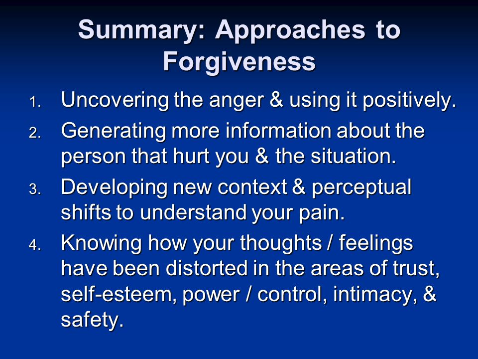 Summary: Approaches to Forgiveness 1. Uncovering the anger & using it positively.