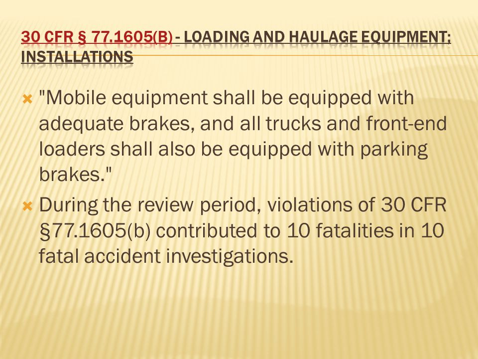  Mobile equipment shall be equipped with adequate brakes, and all trucks and front-end loaders shall also be equipped with parking brakes.  During the review period, violations of 30 CFR §77.1605(b) contributed to 10 fatalities in 10 fatal accident investigations.