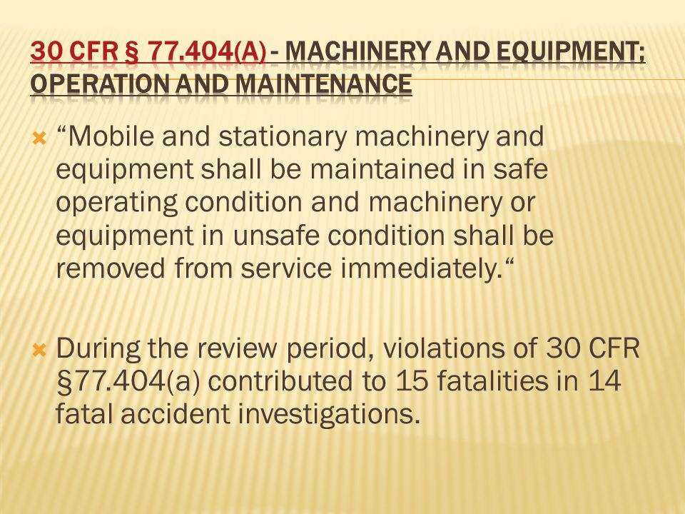  Mobile and stationary machinery and equipment shall be maintained in safe operating condition and machinery or equipment in unsafe condition shall be removed from service immediately.  During the review period, violations of 30 CFR §77.404(a) contributed to 15 fatalities in 14 fatal accident investigations.