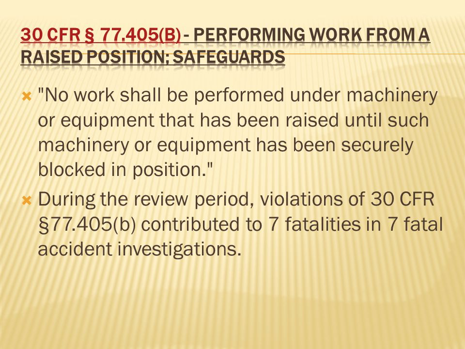  No work shall be performed under machinery or equipment that has been raised until such machinery or equipment has been securely blocked in position.  During the review period, violations of 30 CFR §77.405(b) contributed to 7 fatalities in 7 fatal accident investigations.