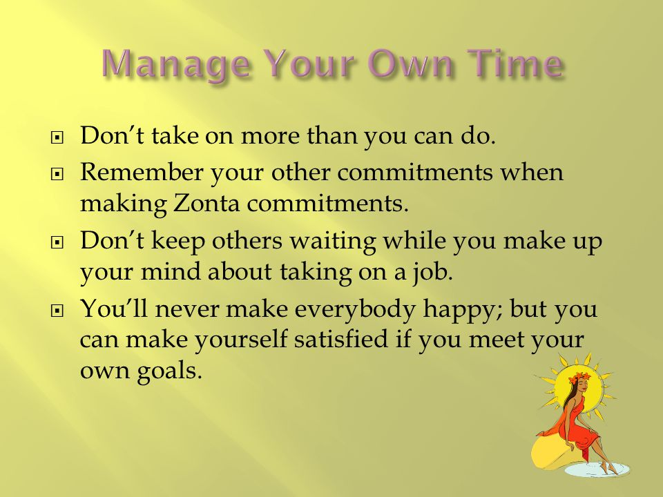  Don't take on more than you can do.  Remember your other commitments when making Zonta commitments.  Don't keep others waiting while you make up y