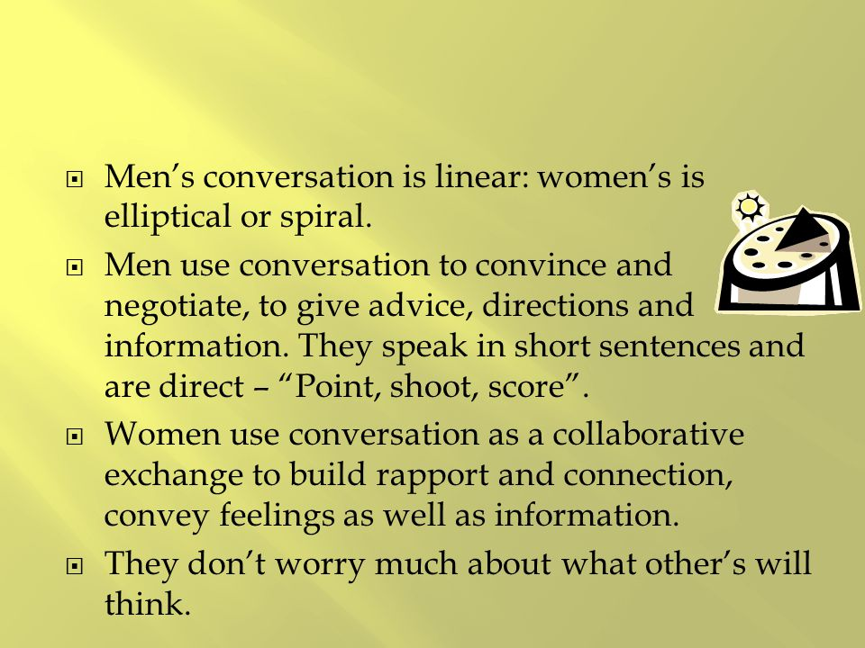  Men's conversation is linear: women's is elliptical or spiral.  Men use conversation to convince and negotiate, to give advice, directions and info