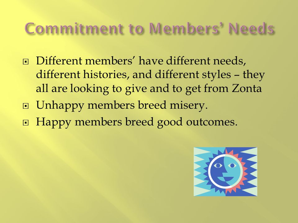  Different members' have different needs, different histories, and different styles – they all are looking to give and to get from Zonta  Unhappy me