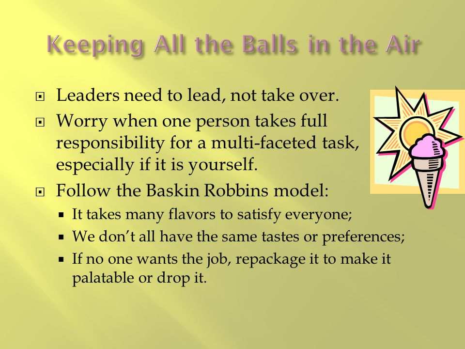  Leaders need to lead, not take over.  Worry when one person takes full responsibility for a multi-faceted task, especially if it is yourself.  Fol