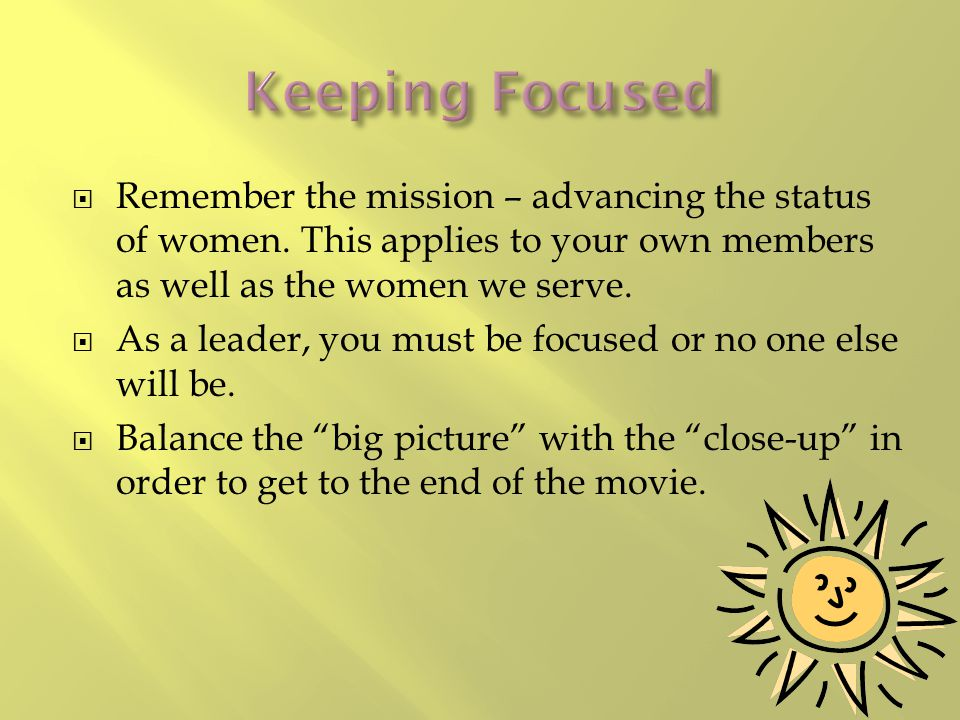 Remember the mission – advancing the status of women. This applies to your own members as well as the women we serve.  As a leader, you must be foc