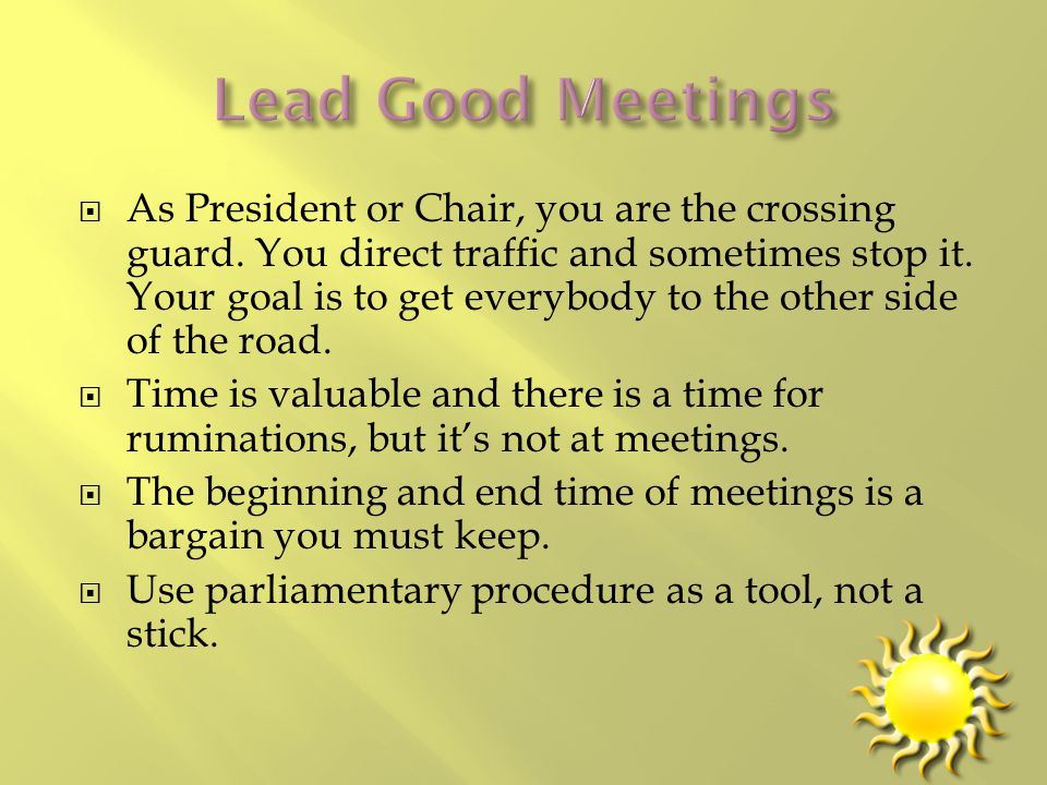  As President or Chair, you are the crossing guard. You direct traffic and sometimes stop it. Your goal is to get everybody to the other side of the