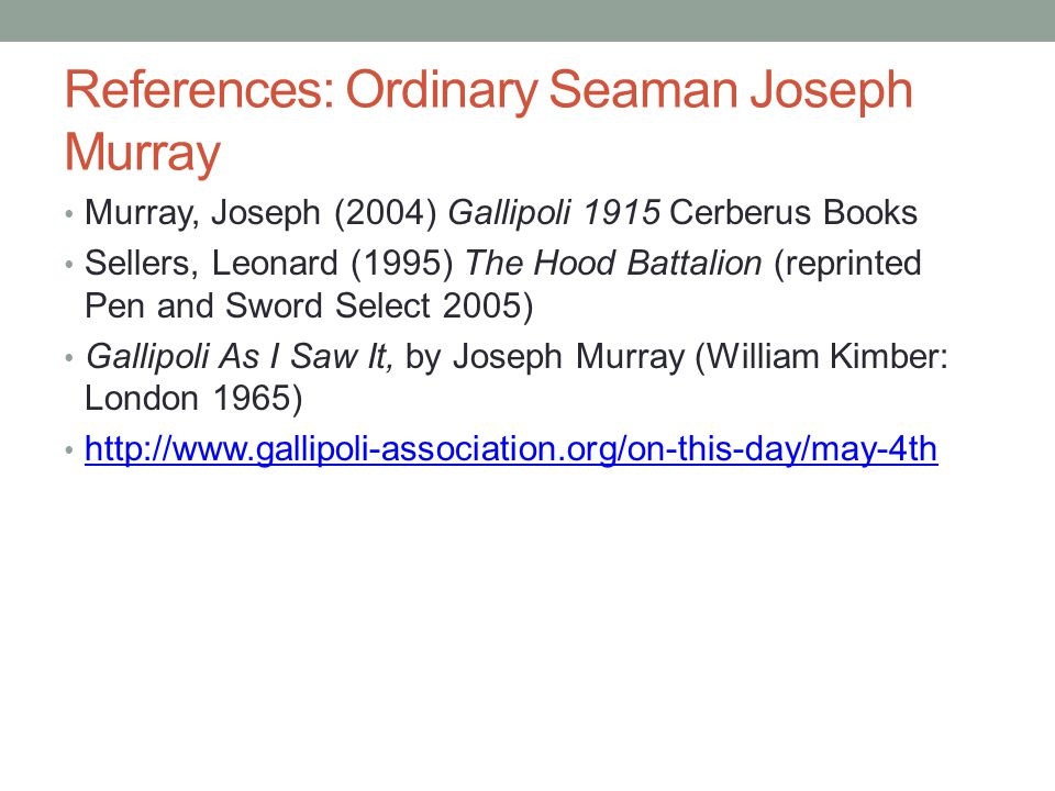 References: Ordinary Seaman Joseph Murray Murray, Joseph (2004) Gallipoli 1915 Cerberus Books Sellers, Leonard (1995) The Hood Battalion (reprinted Pen and Sword Select 2005) Gallipoli As I Saw It, by Joseph Murray (William Kimber: London 1965) http://www.gallipoli-association.org/on-this-day/may-4th