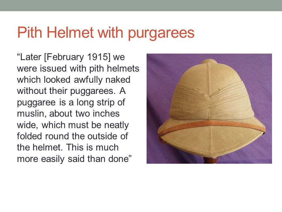 Later [February 1915] we were issued with pith helmets which looked awfully naked without their puggarees.