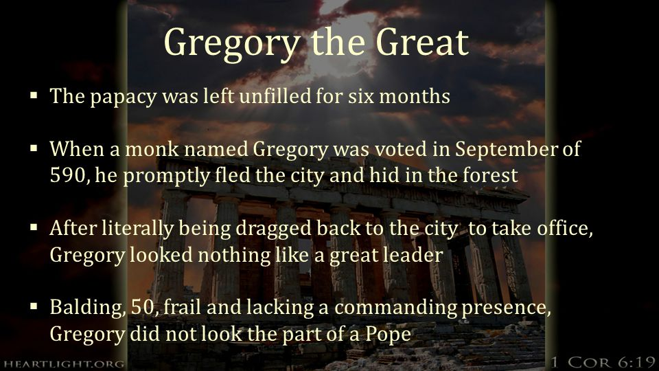 Gregory the Great  The papacy was left unfilled for six months  When a monk named Gregory was voted in September of 590, he promptly fled the city and hid in the forest  After literally being dragged back to the city to take office, Gregory looked nothing like a great leader  Balding, 50, frail and lacking a commanding presence, Gregory did not look the part of a Pope