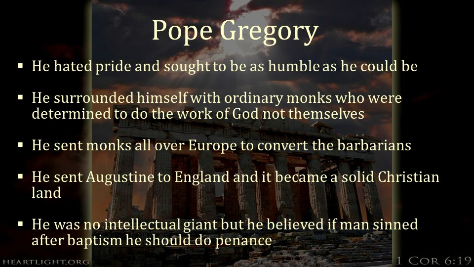 Pope Gregory  He hated pride and sought to be as humble as he could be  He surrounded himself with ordinary monks who were determined to do the work of God not themselves  He sent monks all over Europe to convert the barbarians  He sent Augustine to England and it became a solid Christian land  He was no intellectual giant but he believed if man sinned after baptism he should do penance