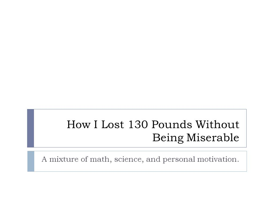 How I Lost 130 Pounds Without Being Miserable A mixture of math, science, and personal motivation.