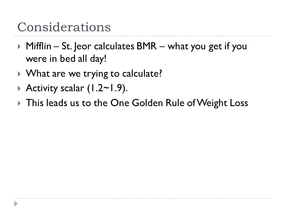Considerations  Mifflin – St. Jeor calculates BMR – what you get if you were in bed all day.