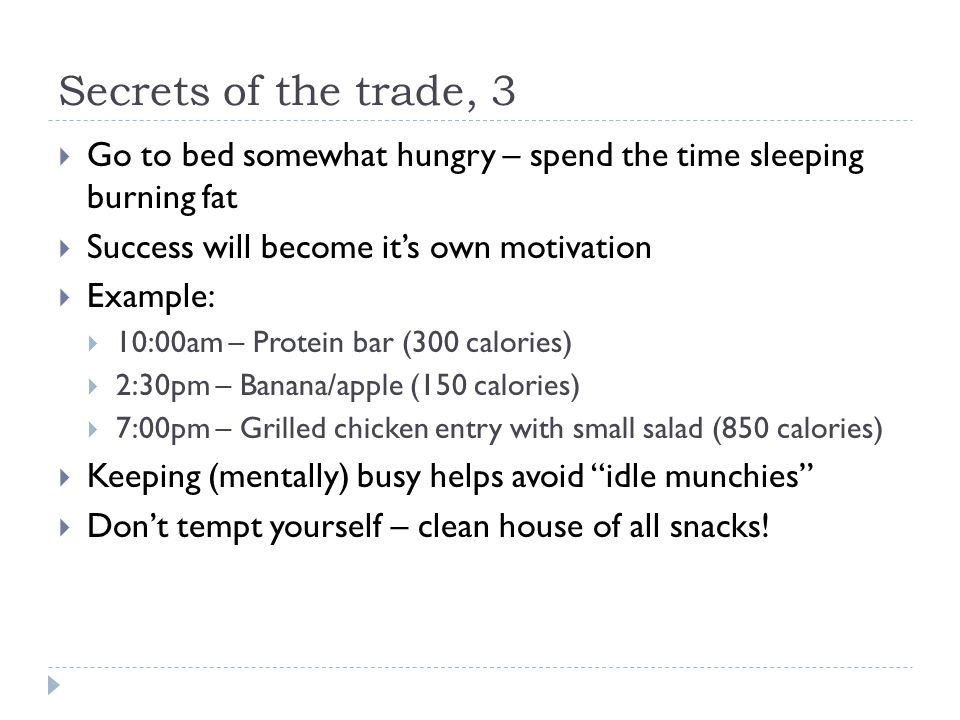 Secrets of the trade, 3  Go to bed somewhat hungry – spend the time sleeping burning fat  Success will become it's own motivation  Example:  10:00am – Protein bar (300 calories)  2:30pm – Banana/apple (150 calories)  7:00pm – Grilled chicken entry with small salad (850 calories)  Keeping (mentally) busy helps avoid idle munchies  Don't tempt yourself – clean house of all snacks!